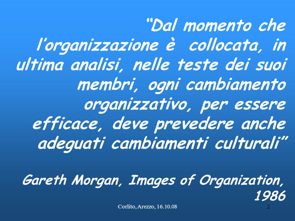 Corlito, Arezzo, 16.10.083 Cultura e organizzazione Morgan, nel suo libro Images, Le metafore dell'organizzazione, definisce la cultura una traslazione metaforica del concetto di coltivazione, del processo di cura e di sviluppo del terreno.