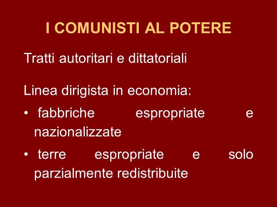 I COMUNISTI AL POTERE Tratti autoritari e dittatoriali Linea dirigista in economia: fabbriche espropriate e nazionalizzate terre espropriate e solo pa