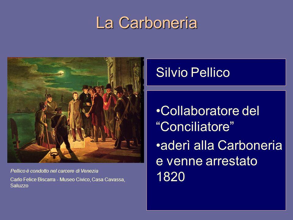 """La Carboneria Silvio Pellico Collaboratore del """"Conciliatore"""" aderì alla Carboneria e venne arrestato 1820 Pellico è condotto nel carcere di Venezia C"""