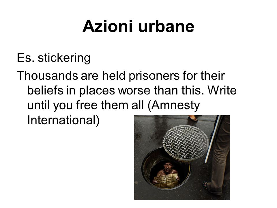 Azioni urbane Es. stickering Thousands are held prisoners for their beliefs in places worse than this. Write until you free them all (Amnesty Internat