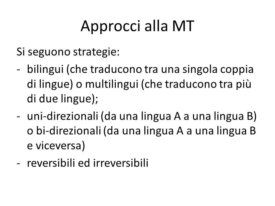 Approcci alla MT Si seguono strategie: -bilingui (che traducono tra una singola coppia di lingue) o multilingui (che traducono tra più di due lingue); -uni-direzionali (da una lingua A a una lingua B) o bi-direzionali (da una lingua A a una lingua B e viceversa) -reversibili ed irreversibili