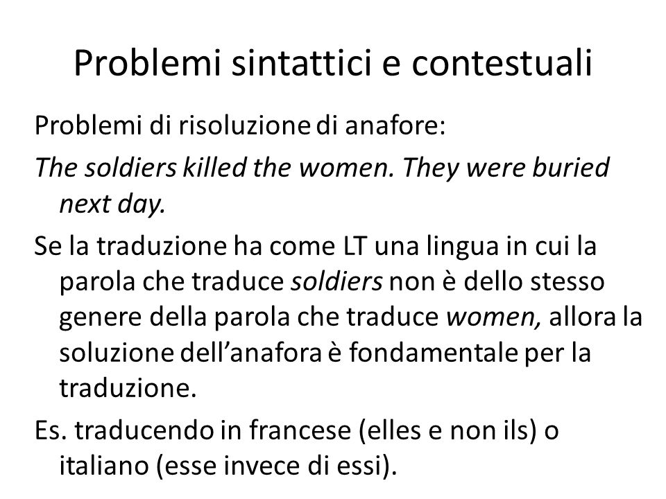 Problemi sintattici e contestuali Problemi di risoluzione di anafore: The soldiers killed the women. They were buried next day. Se la traduzione ha co