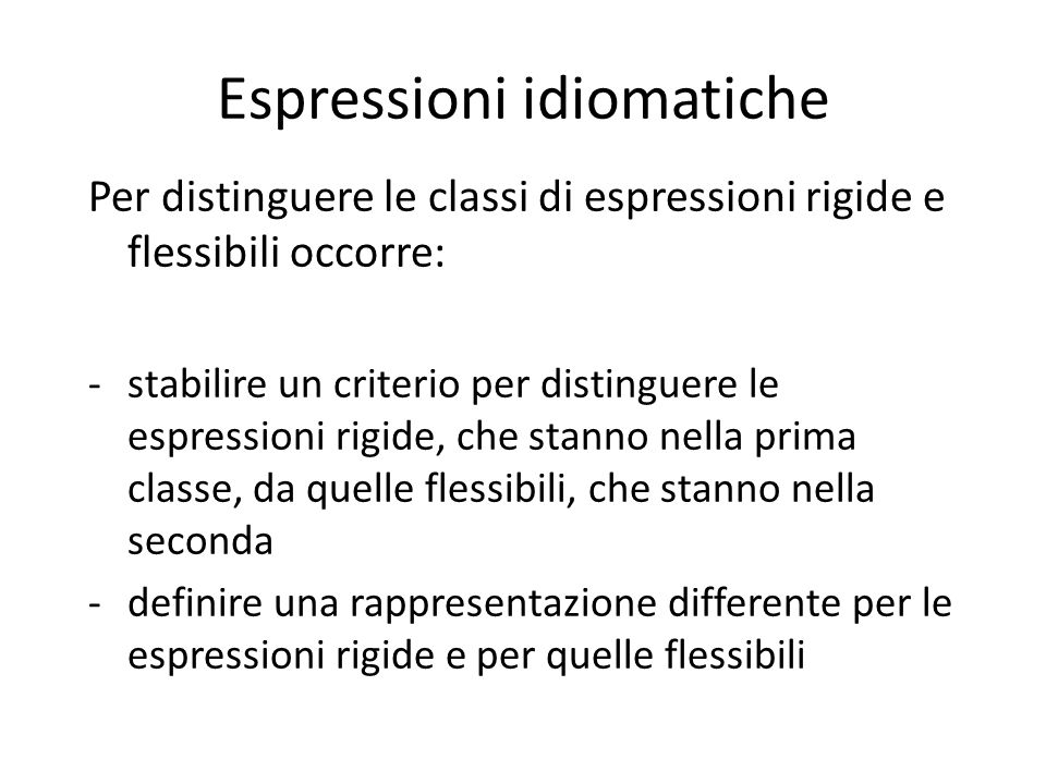 Espressioni idiomatiche Per distinguere le classi di espressioni rigide e flessibili occorre: -stabilire un criterio per distinguere le espressioni rigide, che stanno nella prima classe, da quelle flessibili, che stanno nella seconda -definire una rappresentazione differente per le espressioni rigide e per quelle flessibili