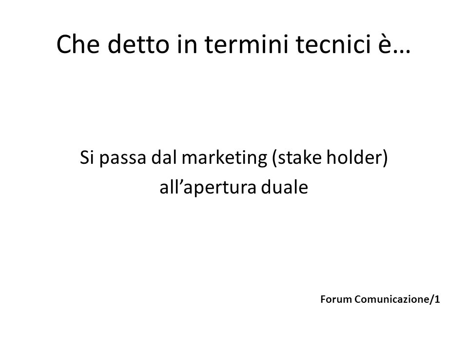 Che detto in termini tecnici è… Si passa dal marketing (stake holder) all'apertura duale Forum Comunicazione/1