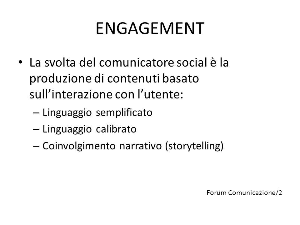 ENGAGEMENT La svolta del comunicatore social è la produzione di contenuti basato sull'interazione con l'utente: – Linguaggio semplificato – Linguaggio calibrato – Coinvolgimento narrativo (storytelling) Forum Comunicazione/2