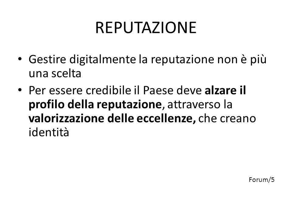 REPUTAZIONE Gestire digitalmente la reputazione non è più una scelta Per essere credibile il Paese deve alzare il profilo della reputazione, attraverso la valorizzazione delle eccellenze, che creano identità Forum/5