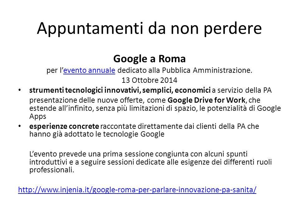 Appuntamenti da non perdere Google a Roma per l'evento annuale dedicato alla Pubblica Amministrazione.evento annuale 13 Ottobre 2014 strumenti tecnologici innovativi, semplici, economici a servizio della PA presentazione delle nuove offerte, come Google Drive for Work, che estende all'infinito, senza più limitazioni di spazio, le potenzialità di Google Apps esperienze concrete raccontate direttamente dai clienti della PA che hanno già adottato le tecnologie Google L'evento prevede una prima sessione congiunta con alcuni spunti introduttivi e a seguire sessioni dedicate alle esigenze dei differenti ruoli professionali.