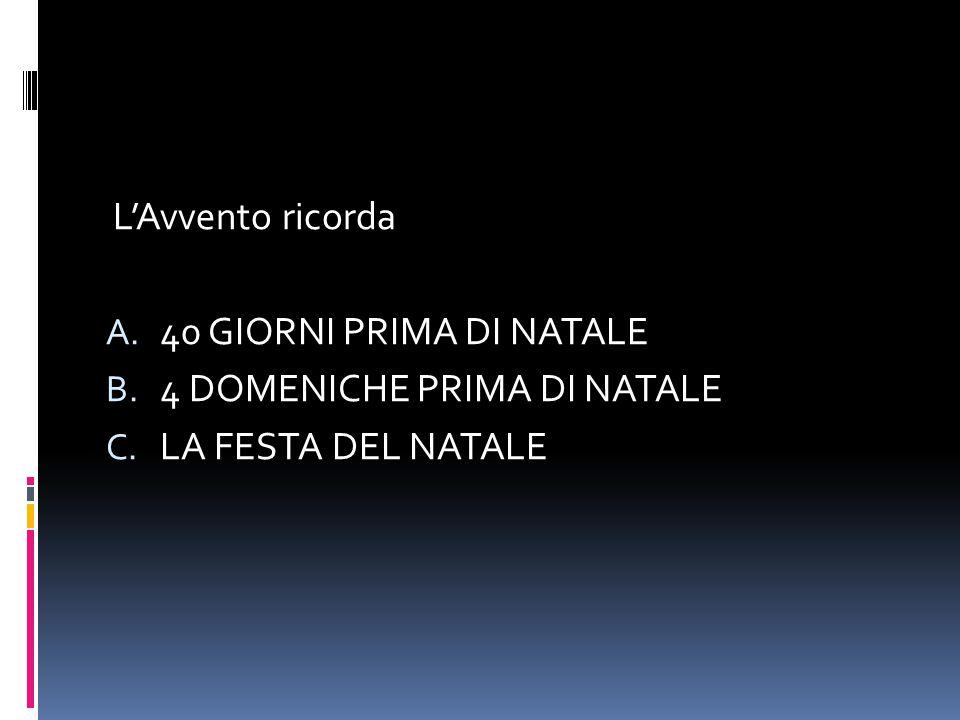 L'Avvento ricorda A. 40 GIORNI PRIMA DI NATALE B. 4 DOMENICHE PRIMA DI NATALE C. LA FESTA DEL NATALE