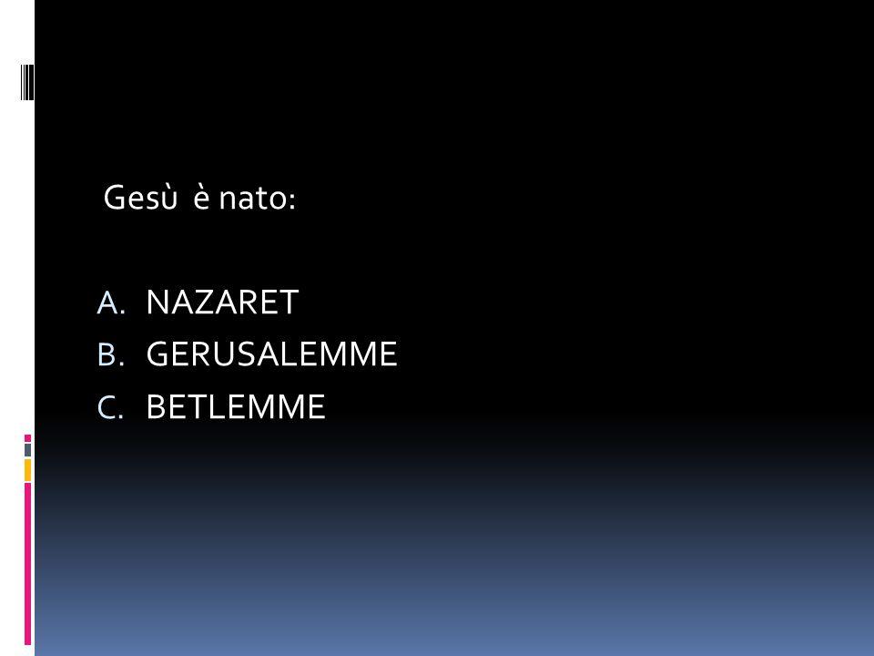 Gesù è nato: A. NAZARET B. GERUSALEMME C. BETLEMME