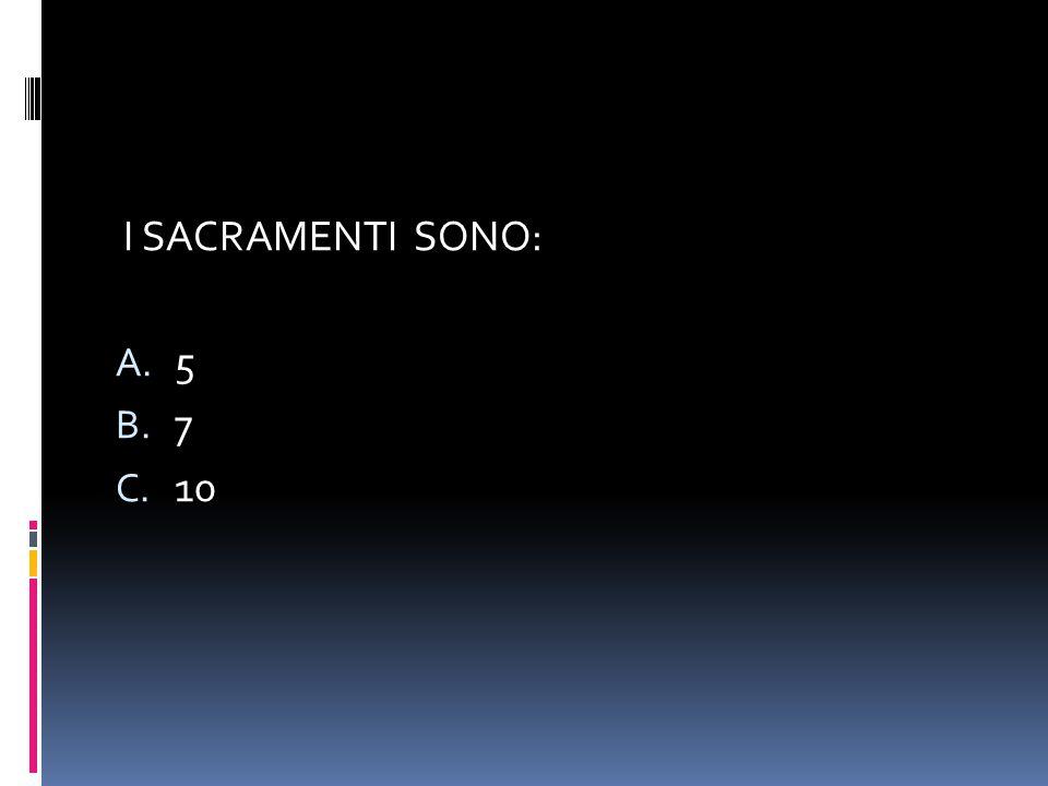 I SACRAMENTI SONO: A. 5 B. 7 C. 10