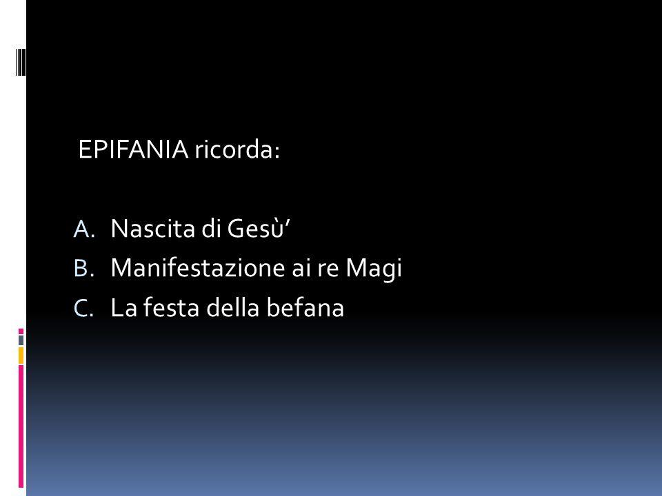 EPIFANIA ricorda: A. Nascita di Gesù' B. Manifestazione ai re Magi C. La festa della befana