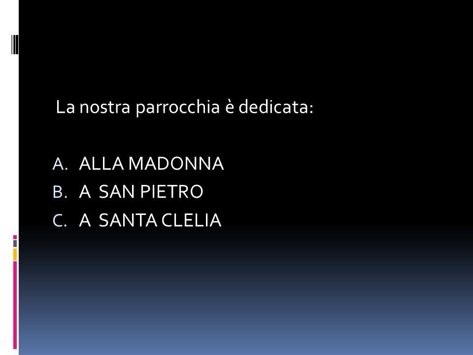 La nostra parrocchia è dedicata: A. ALLA MADONNA B. A SAN PIETRO C. A SANTA CLELIA