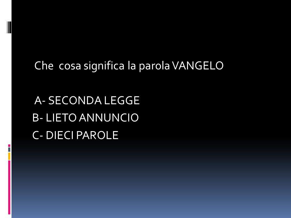 Che cosa significa la parola VANGELO A- SECONDA LEGGE B- LIETO ANNUNCIO C- DIECI PAROLE