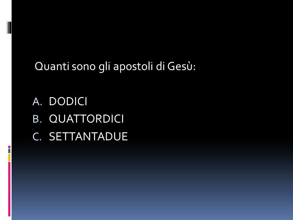 Quanti sono gli apostoli di Gesù: A. DODICI B. QUATTORDICI C. SETTANTADUE
