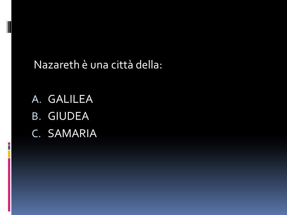 Nazareth è una città della: A. GALILEA B. GIUDEA C. SAMARIA