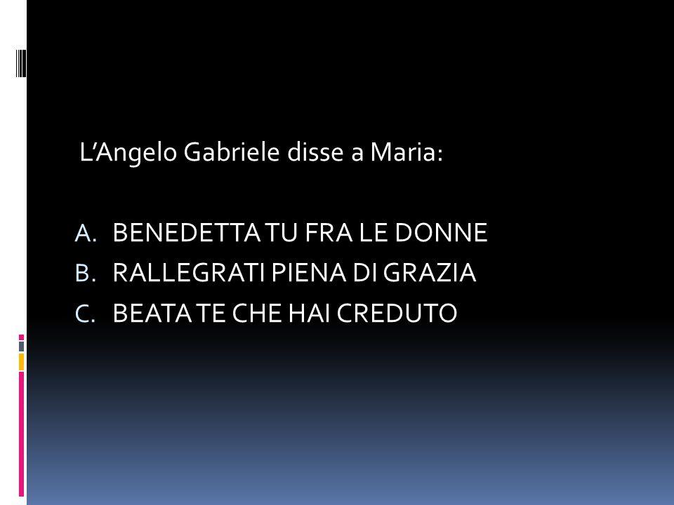 L'Angelo Gabriele disse a Maria: A. BENEDETTA TU FRA LE DONNE B. RALLEGRATI PIENA DI GRAZIA C. BEATA TE CHE HAI CREDUTO