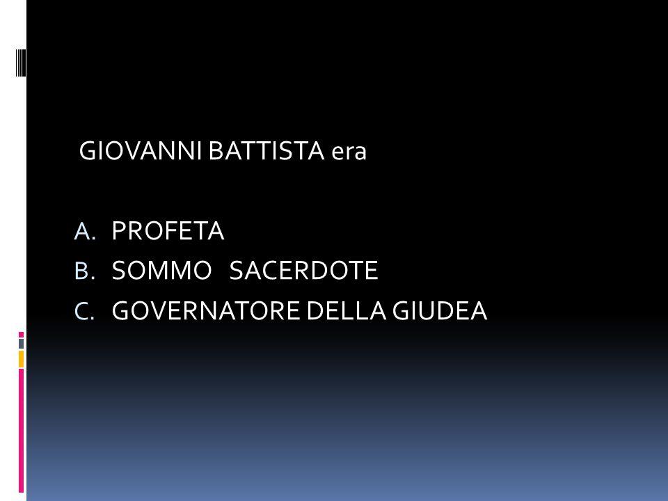 GIOVANNI BATTISTA era A. PROFETA B. SOMMO SACERDOTE C. GOVERNATORE DELLA GIUDEA