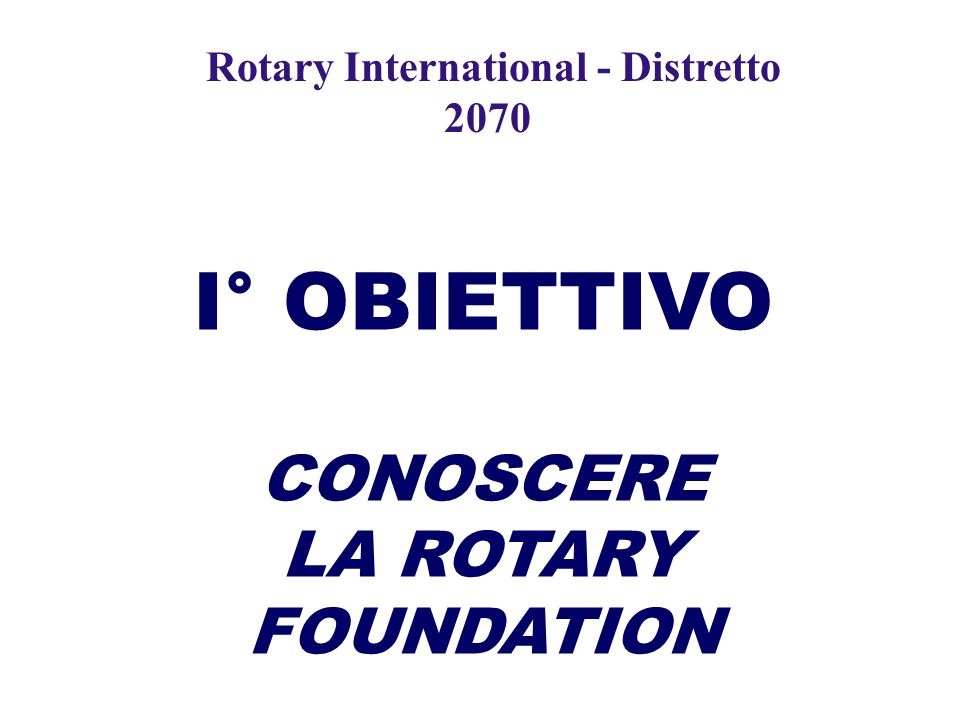 I° OBIETTIVO CONOSCERE LA ROTARY FOUNDATION Rotary International - Distretto 2070
