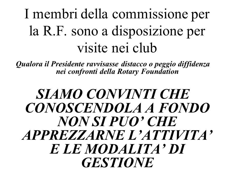 Qualora il Presidente ravvisasse distacco o peggio diffidenza nei confronti della Rotary Foundation SIAMO CONVINTI CHE CONOSCENDOLA A FONDO NON SI PUO