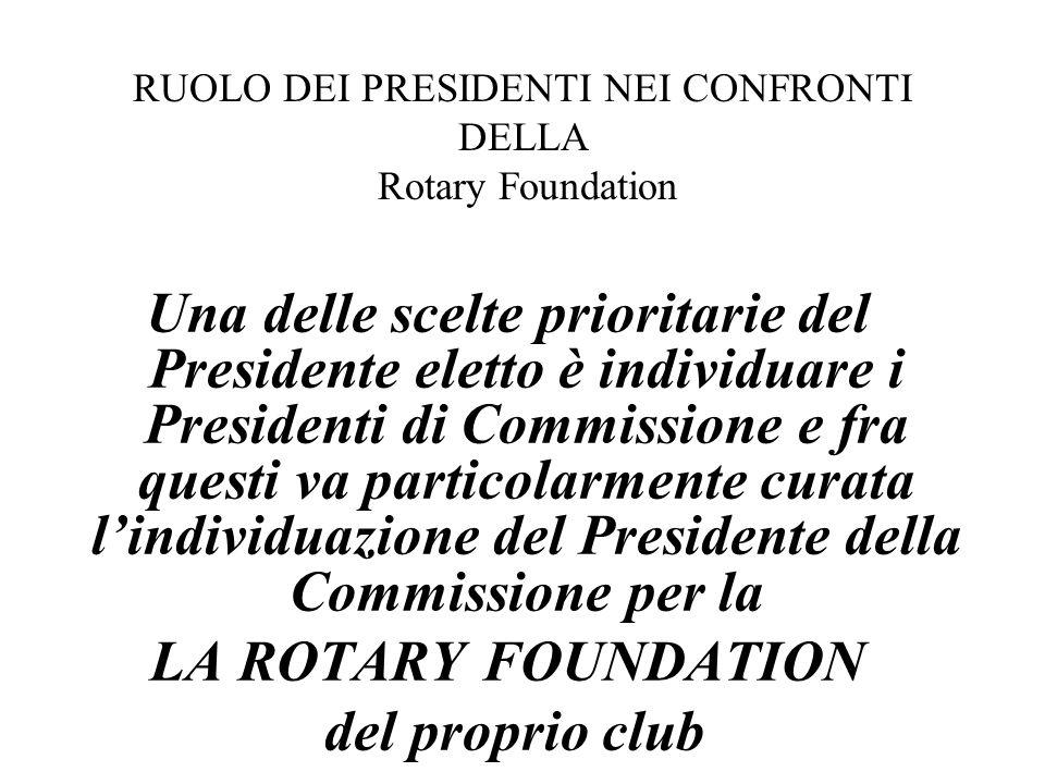 Una delle scelte prioritarie del Presidente eletto è individuare i Presidenti di Commissione e fra questi va particolarmente curata l'individuazione del Presidente della Commissione per la LA ROTARY FOUNDATION del proprio club RUOLO DEI PRESIDENTI NEI CONFRONTI DELLA Rotary Foundation