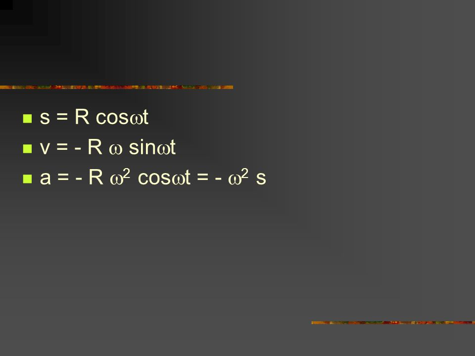 s = R cos  t v = - R  sin  t a = - R  2 cos  t = -  2 s
