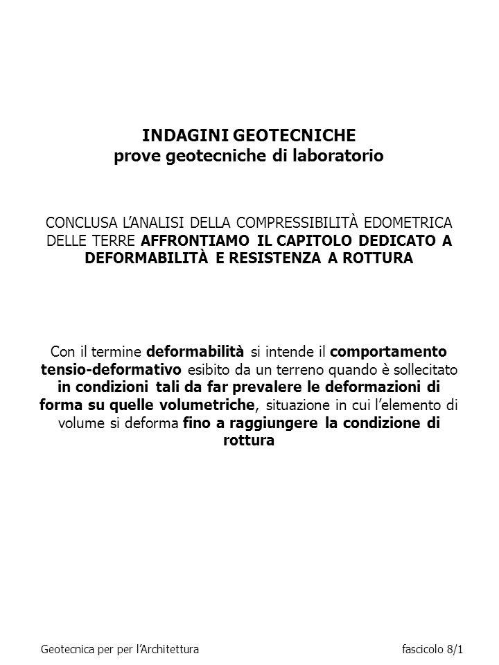 INDAGINI GEOTECNICHE prove geotecniche di laboratorio CONCLUSA L'ANALISI DELLA COMPRESSIBILITÀ EDOMETRICA DELLE TERRE AFFRONTIAMO IL CAPITOLO DEDICATO A DEFORMABILITÀ E RESISTENZA A ROTTURA Con il termine deformabilità si intende il comportamento tensio-deformativo esibito da un terreno quando è sollecitato in condizioni tali da far prevalere le deformazioni di forma su quelle volumetriche, situazione in cui l'elemento di volume si deforma fino a raggiungere la condizione di rottura Geotecnica per per l'Architetturafascicolo 8/1
