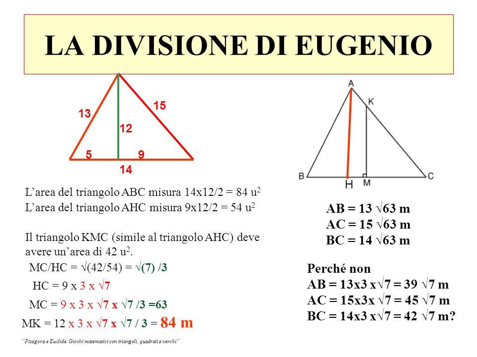 LA DIVISIONE DI EUGENIO L'area del triangolo ABC misura 14x12/2 = 84 u 2 AB = 13 √63 m AC = 15 √63 m BC = 14 √63 m Perché non AB = 13x3 x√7 = 39 √7 m AC = 15x3x √7 = 45 √7 m BC = 14x3 x√7 = 42 √7 m.