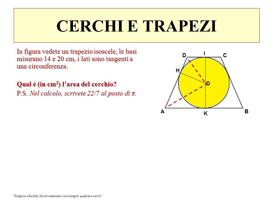 CERCHI E TRAPEZI AB CD K H O AH=1/2 (AB) = 10 cm DH=1/2 (CD) = 7 cm I OH = √(AH x DH) = √ (10 x 7) Area cerchio: 10 x 7 x 22/7 = 220 cm 2 In figura vedete un trapezio isoscele, le basi misurano 14 e 20 cm, i lati sono tangenti a una circonferenza Qual è (in cm 2 ) l'area del cerchio.