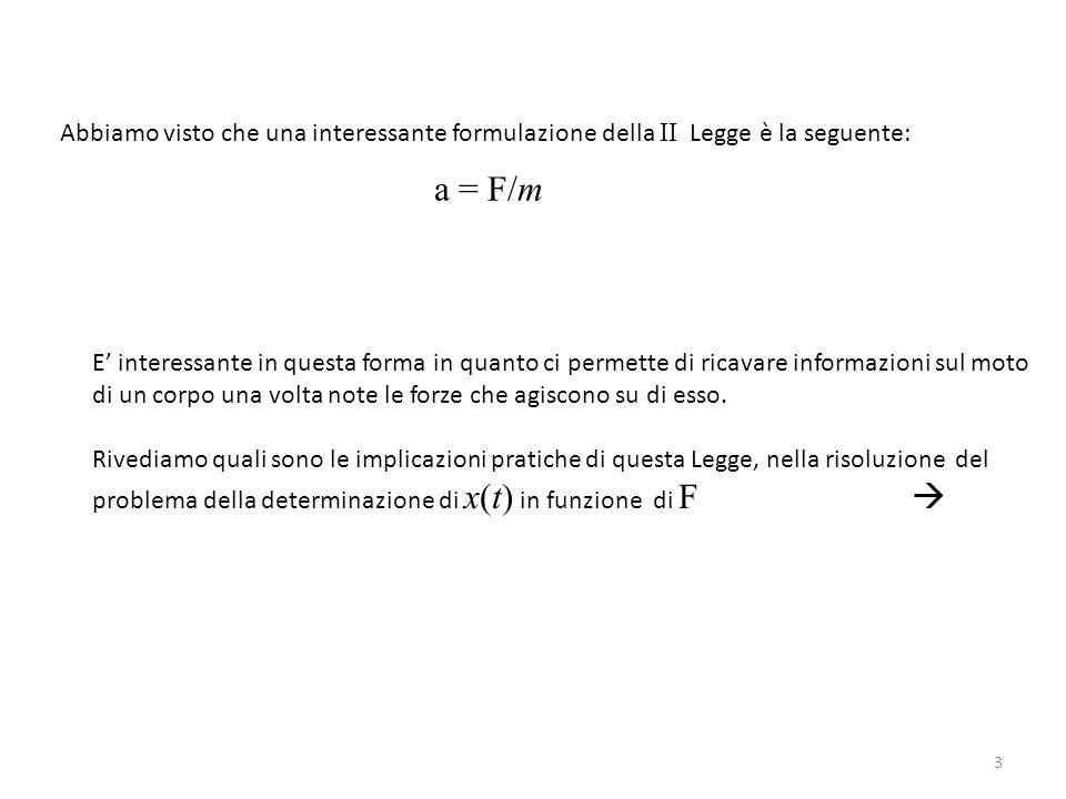 4 Le implicazioni sono molto interessanti: e si perché già in cinematica abbiamo imparato a determinare x(t) in funzione dell'accelerazione a e quindi se possiamo scrivere a = F/m siamo immediatamente in grado di determinare x(t) in funzione di F Quindi per esempio nel caso di un moto unidimensionale, dalle equazioni della cinematica che già conosciamo: x(t) = v 0 t + ½ at 2 v(t) = v 0 + at Ponendo: a = F/m Scriveremo: x(t) = v 0 t + ½ (F/m)t 2 v(t) = v 0 + (F/m)t