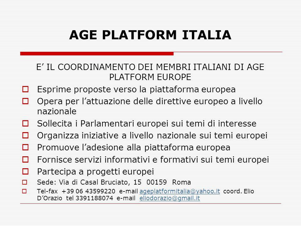AGE PLATFORM ITALIA E' IL COORDINAMENTO DEI MEMBRI ITALIANI DI AGE PLATFORM EUROPE  Esprime proposte verso la piattaforma europea  Opera per l'attuazione delle direttive europeo a livello nazionale  Sollecita i Parlamentari europei sui temi di interesse  Organizza iniziative a livello nazionale sui temi europei  Promuove l'adesione alla piattaforma europea  Fornisce servizi informativi e formativi sui temi europei  Partecipa a progetti europei  Sede: Via di Casal Bruciato, 15 00159 Roma  Tel-fax +39 06 43599220 e-mail ageplatformitalia@yahoo.it coord.