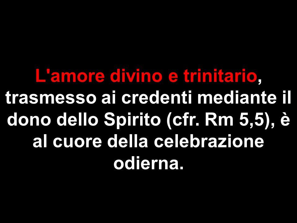 L'amore divino e trinitario, trasmesso ai credenti mediante il dono dello Spirito (cfr. Rm 5,5), è al cuore della celebrazione odierna.
