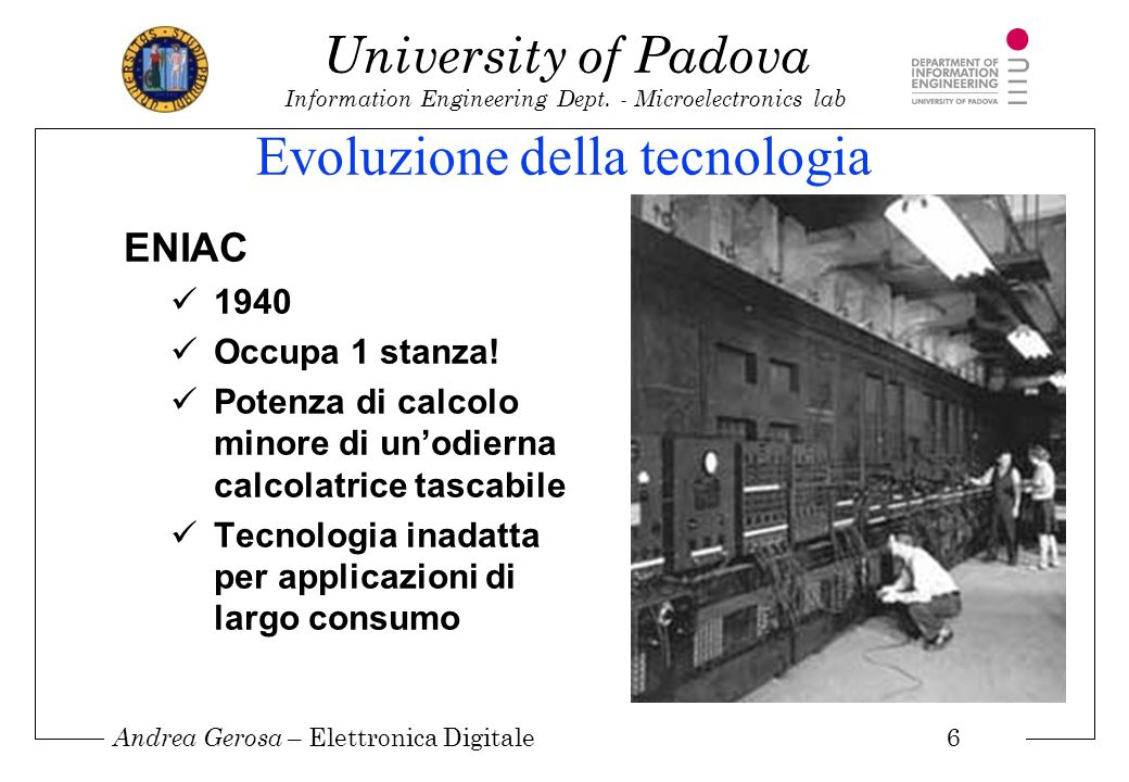 Andrea Gerosa – Elettronica Digitale 6 University of Padova Information Engineering Dept. - Microelectronics lab Evoluzione della tecnologia ENIAC 194