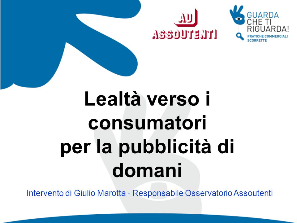 Lealtà verso i consumatori per la pubblicità di domani Intervento di Giulio Marotta - Responsabile Osservatorio Assoutenti