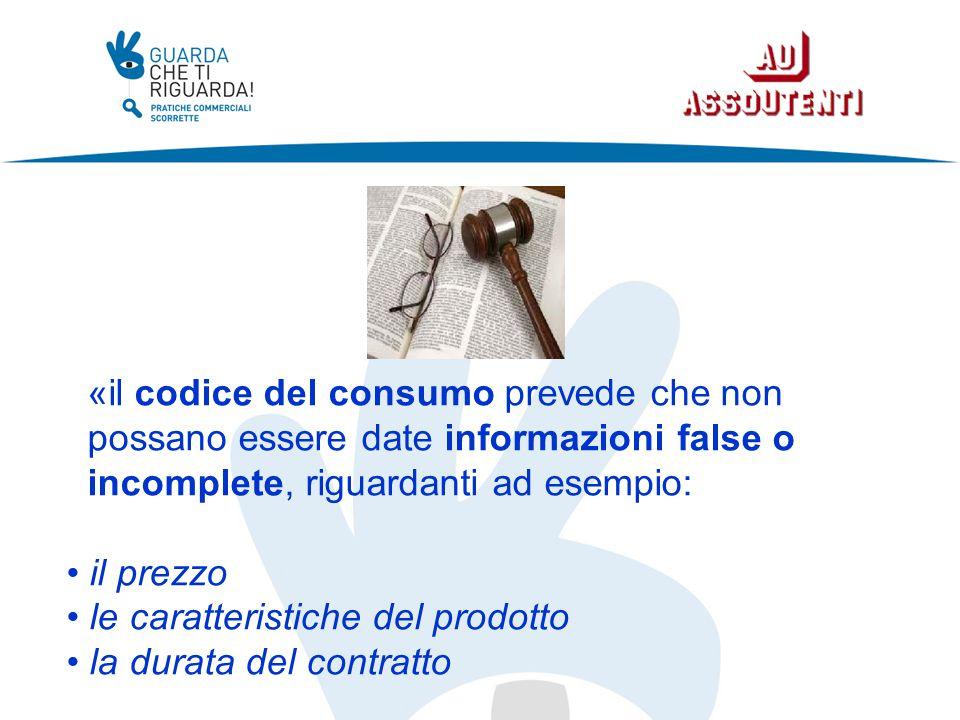 «il codice del consumo prevede che non possano essere date informazioni false o incomplete, riguardanti ad esempio: il prezzo le caratteristiche del prodotto la durata del contratto