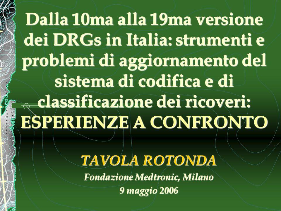 Dalla 10ma alla 19ma versione dei DRGs in Italia: strumenti e problemi di aggiornamento del sistema di codifica e di classificazione dei ricoveri: ESPERIENZE A CONFRONTO TAVOLA ROTONDA Fondazione Medtronic, Milano 9 maggio 2006