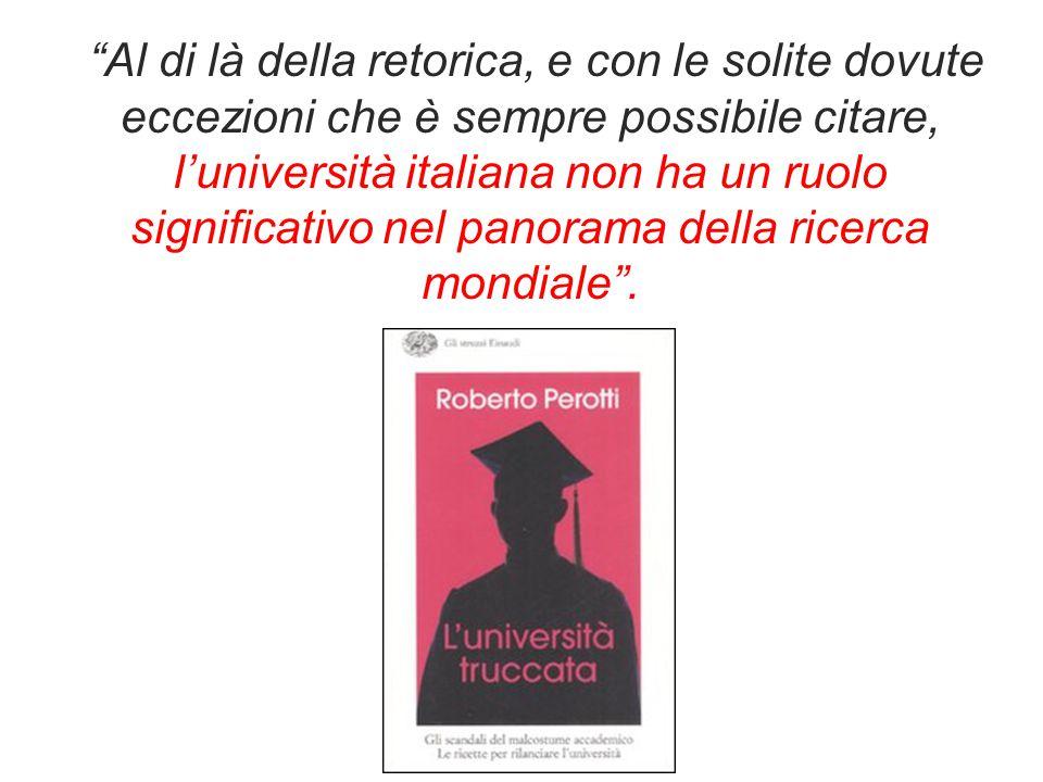Al di là della retorica, e con le solite dovute eccezioni che è sempre possibile citare, l'università italiana non ha un ruolo significativo nel panorama della ricerca mondiale .