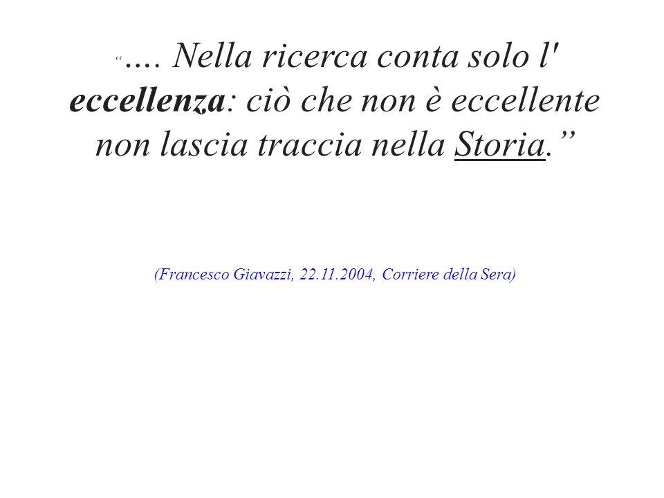 """"""" …. Nella ricerca conta solo l' eccellenza: ciò che non è eccellente non lascia traccia nella Storia."""" (Francesco Giavazzi, 22.11.2004, Corriere dell"""