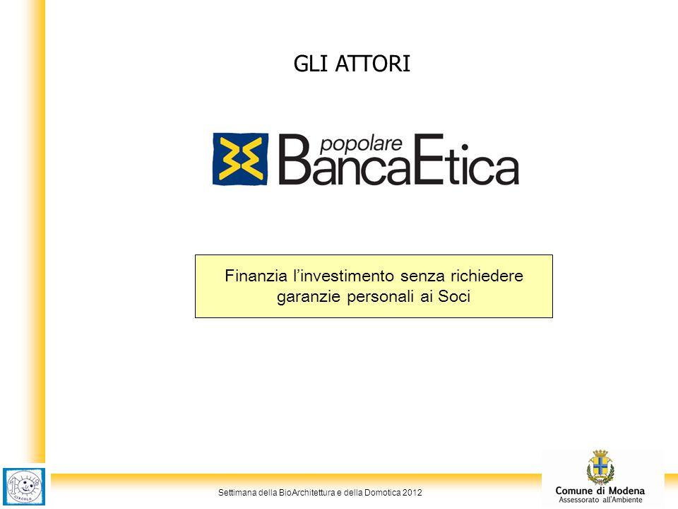 Settimana della BioArchitettura e della Domotica 2012 GLI ATTORI Finanzia l'investimento senza richiedere garanzie personali ai Soci