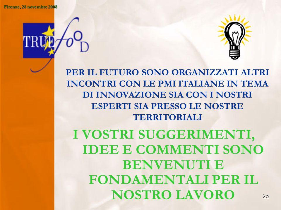 25 I VOSTRI SUGGERIMENTI, IDEE E COMMENTI SONO BENVENUTI E FONDAMENTALI PER IL NOSTRO LAVORO PER IL FUTURO SONO ORGANIZZATI ALTRI INCONTRI CON LE PMI ITALIANE IN TEMA DI INNOVAZIONE SIA CON I NOSTRI ESPERTI SIA PRESSO LE NOSTRE TERRITORIALI Firenze, 28 novembre 2008