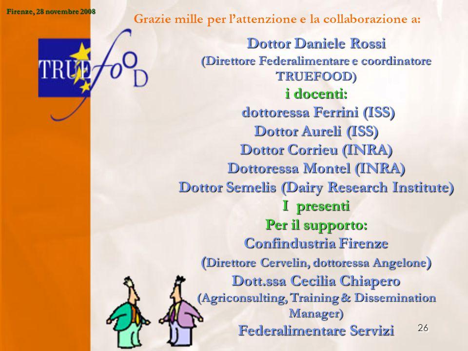 26 Grazie mille per l'attenzione e la collaborazione a: Dottor Daniele Rossi (Direttore Federalimentare e coordinatore TRUEFOOD) i docenti: dottoressa Ferrini (ISS) dottoressa Ferrini (ISS) Dottor Aureli (ISS) Dottor Corrieu (INRA) Dottoressa Montel (INRA) Dottor Semelis (Dairy Research Institute) I presenti Per il supporto: Confindustria Firenze ( Direttore Cervelin, dottoressa Angelone ) Dott.ssa Cecilia Chiapero (Agriconsulting, Training & Dissemination Manager) Federalimentare Servizi Firenze, 28 novembre 2008