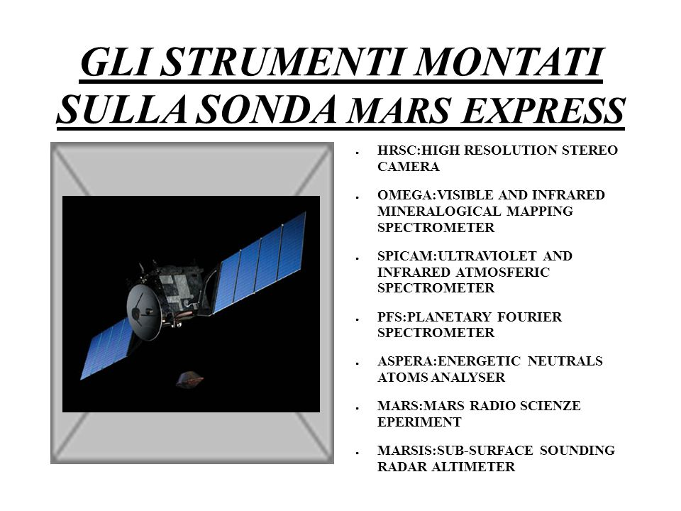 GLI STRUMENTI MONTATI SULLA SONDA MARS EXPRESS ● HRSC:HIGH RESOLUTION STEREO CAMERA ● OMEGA:VISIBLE AND INFRARED MINERALOGICAL MAPPING SPECTROMETER ● SPICAM:ULTRAVIOLET AND INFRARED ATMOSFERIC SPECTROMETER ● PFS:PLANETARY FOURIER SPECTROMETER ● ASPERA:ENERGETIC NEUTRALS ATOMS ANALYSER ● MARS:MARS RADIO SCIENZE EPERIMENT ● MARSIS:SUB-SURFACE SOUNDING RADAR ALTIMETER