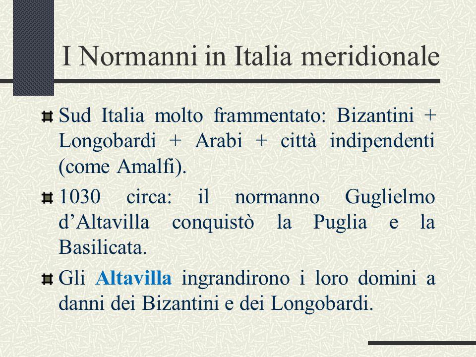 I Normanni in Italia meridionale Sud Italia molto frammentato: Bizantini + Longobardi + Arabi + città indipendenti (come Amalfi). 1030 circa: il norma