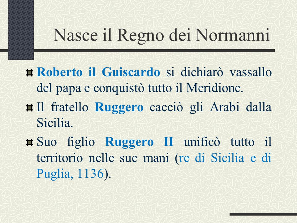 Nasce il Regno dei Normanni Roberto il Guiscardo si dichiarò vassallo del papa e conquistò tutto il Meridione. Il fratello Ruggero cacciò gli Arabi da