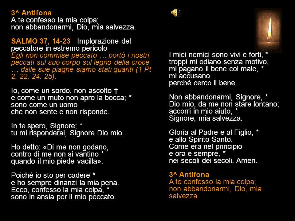 2^ Antifona Ogni mio desiderio è di fronte a te, o Signore. SALMO 37, 6-13 (II) Implorazione del peccatore in estremo pericolo Egli non commise peccat
