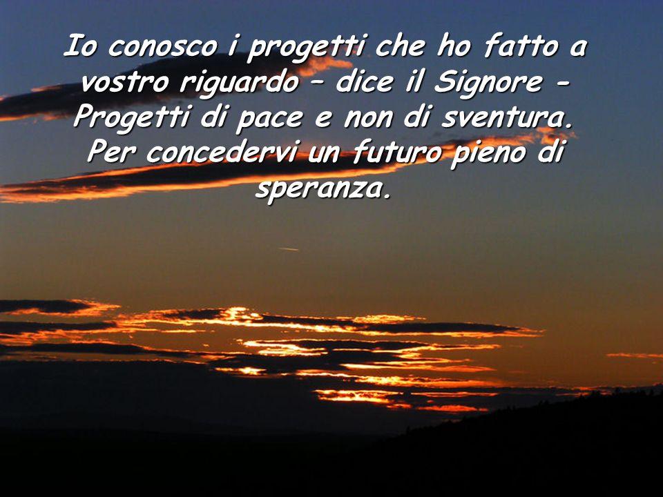 Io conosco i progetti che ho fatto a vostro riguardo – dice il Signore - Progetti di pace e non di sventura.