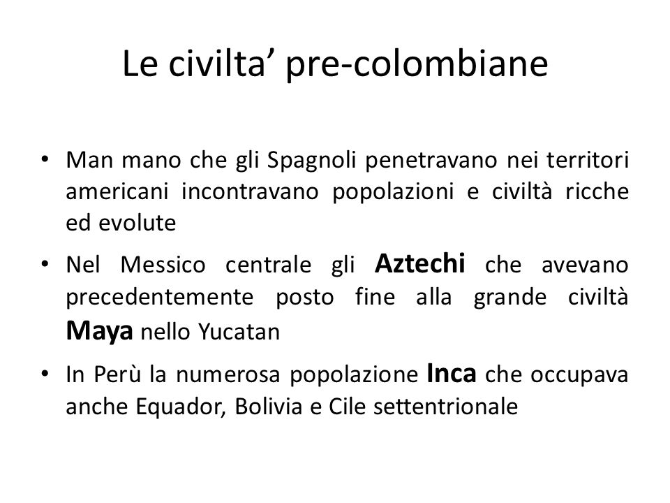 Le civilta' pre-colombiane Man mano che gli Spagnoli penetravano nei territori americani incontravano popolazioni e civiltà ricche ed evolute Nel Messico centrale gli Aztechi che avevano precedentemente posto fine alla grande civiltà Maya nello Yucatan In Perù la numerosa popolazione Inca che occupava anche Equador, Bolivia e Cile settentrionale