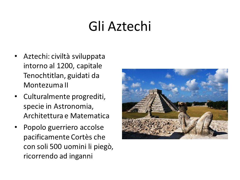 Gli Aztechi Aztechi: civiltà sviluppata intorno al 1200, capitale Tenochtitlan, guidati da Montezuma II Culturalmente progrediti, specie in Astronomia, Architettura e Matematica Popolo guerriero accolse pacificamente Cortès che con soli 500 uomini li piegò, ricorrendo ad inganni