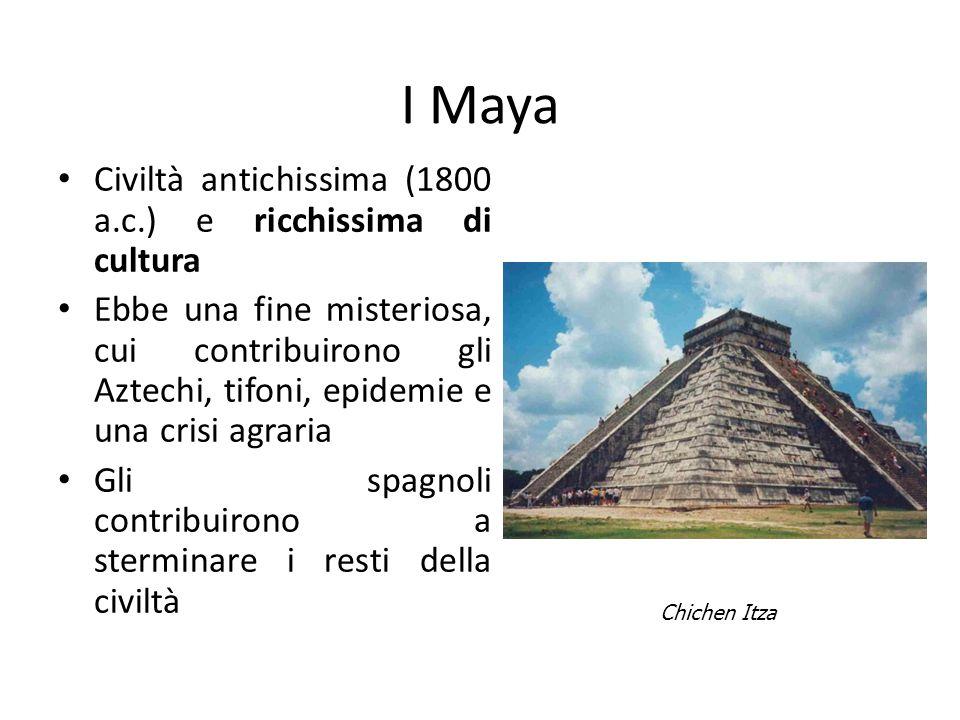 I Maya Civiltà antichissima (1800 a.c.) e ricchissima di cultura Ebbe una fine misteriosa, cui contribuirono gli Aztechi, tifoni, epidemie e una crisi agraria Gli spagnoli contribuirono a sterminare i resti della civiltà Chichen Itza