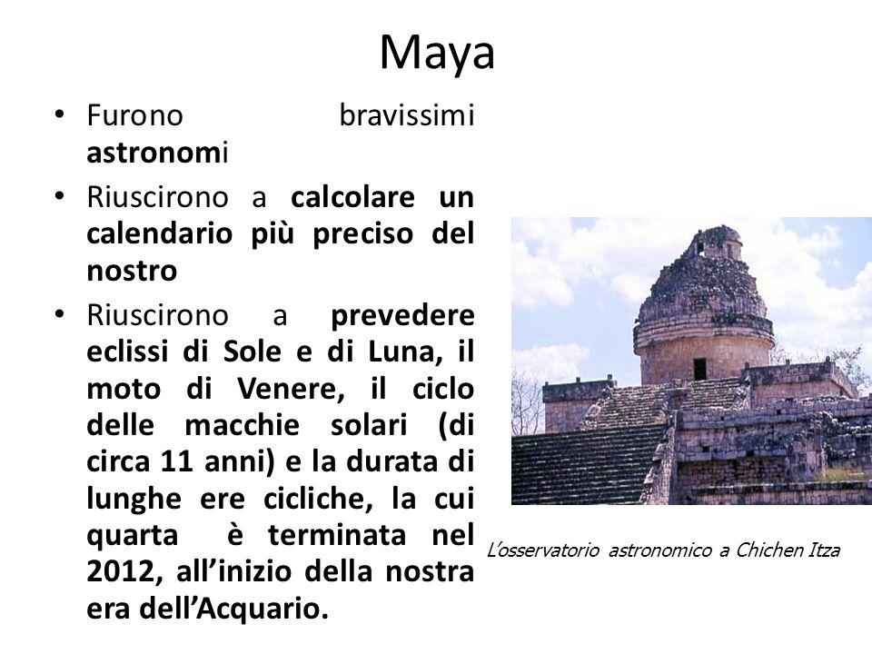 Maya Furono bravissimi astronomi Riuscirono a calcolare un calendario più preciso del nostro Riuscirono a prevedere eclissi di Sole e di Luna, il moto