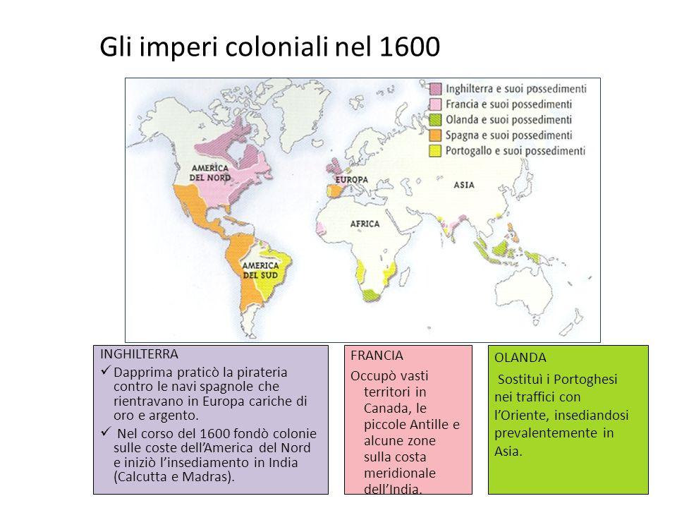 Gli imperi coloniali nel 1600 INGHILTERRA Dapprima praticò la pirateria contro le navi spagnole che rientravano in Europa cariche di oro e argento. Ne